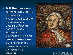 М.В.Ломоносов — гениальный ученый, писатель и художник. Возродил изготовления см