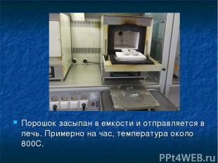 Порошок засыпан в емкости и отправляется в печь. Примерно на час, температура ок
