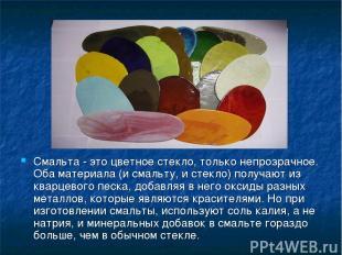 Смальта - это цветное стекло, только непрозрачное. Оба материала (и смальту, и с