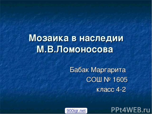Мозаика в наследии М.В.Ломоносова Бабак Маргарита СОШ № 1605 класс 4-2 900igr.net