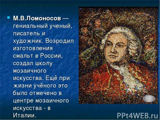 М.В.Ломоносов — гениальный ученый, писатель и художник. Возродил изготовления смальт в России, создал школу мозаичного искусства. Ещё при жизни учёного это было отмечено в центре мозаичного искусства - в Италии.