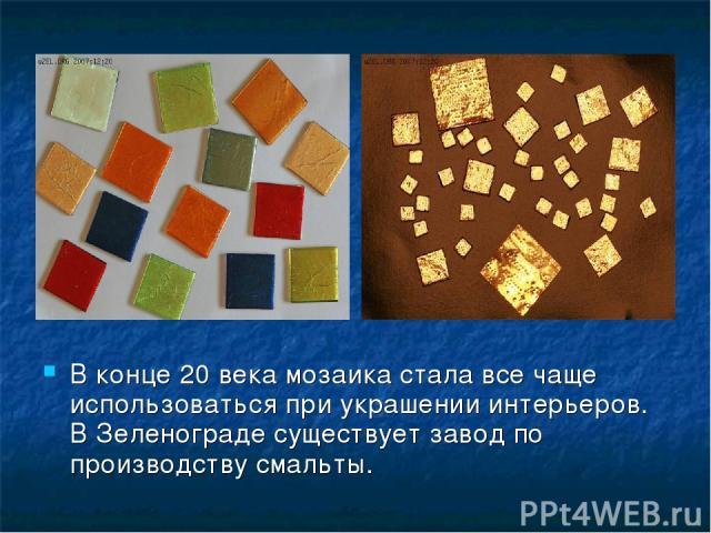 В конце 20 века мозаика стала все чаще использоваться при украшении интерьеров. В Зеленограде существует завод по производству смальты.