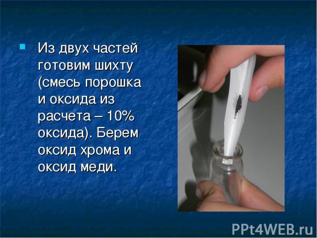 Из двух частей готовим шихту (смесь порошка и оксида из расчета – 10% оксида). Берем оксид хрома и оксид меди.