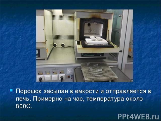 Порошок засыпан в емкости и отправляется в печь. Примерно на час, температура около 800С.