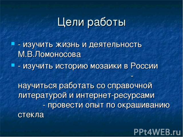 Цели работы - изучить жизнь и деятельность М.В.Ломоносова - изучить историю мозаики в России - научиться работать со справочной литературой и интернет-ресурсами - провести опыт по окрашиванию стекла