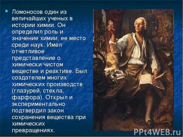 Ломоносов один из величайших ученых в истории химии. Он определил роль и значение химии, ее место среди наук. Имел отчетливое представление о химически чистом веществе и реактиве. Был создателем многих химических производств (глазурей, стекла, фарфо…