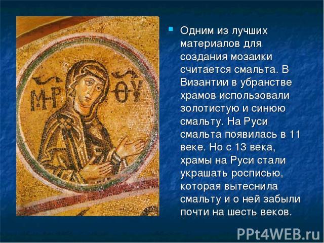 Одним из лучших материалов для создания мозаики считается смальта. В Византии в убранстве храмов использовали золотистую и синюю смальту. На Руси смальта появилась в 11 веке. Но с 13 века, храмы на Руси стали украшать росписью, которая вытеснила сма…