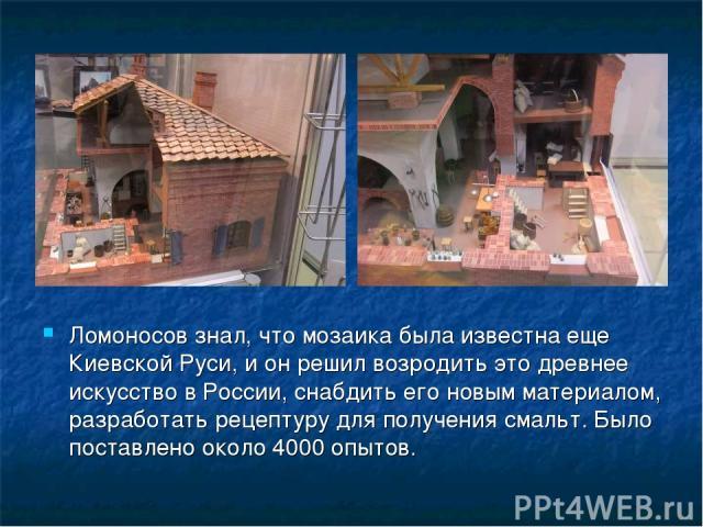 Ломоносов знал, что мозаика была известна еще Киевской Руси, и он решил возродить это древнее искусство в России, снабдить его новым материалом, разработать рецептуру для получения смальт. Было поставлено около 4000 опытов.