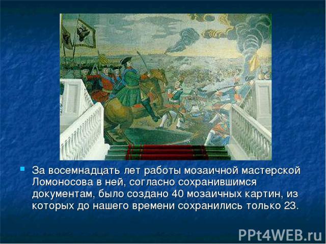 За восемнадцать лет работы мозаичной мастерской Ломоносова в ней, согласно сохранившимся документам, было создано 40 мозаичных картин, из которых до нашего времени сохранились только 23.