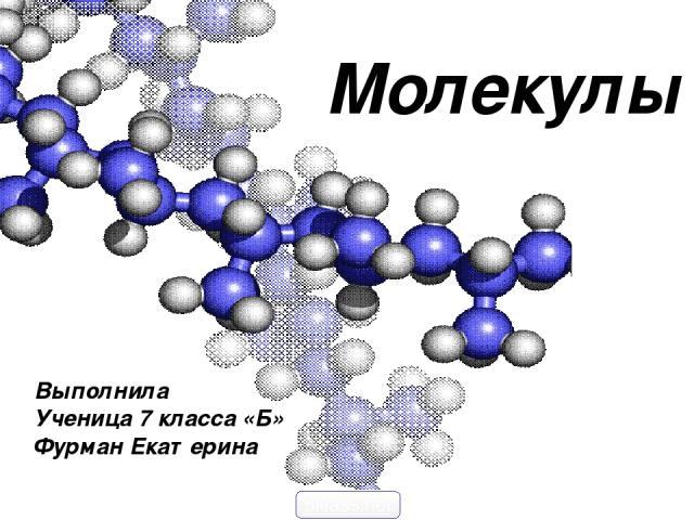 Молекулы Выполнила Ученица 7 класса «Б» Фурман Екатерина 5klass.net