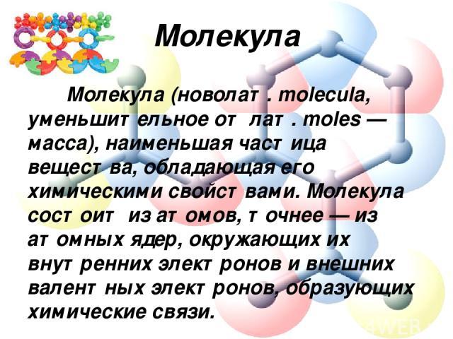 Молекула Молекула (новолат. molecula, уменьшительное от лат. moles — масса), наименьшая частица вещества, обладающая его химическими свойствами. Молекула состоит из атомов, точнее — из атомных ядер, окружающих их внутренних электронов и внешних вале…