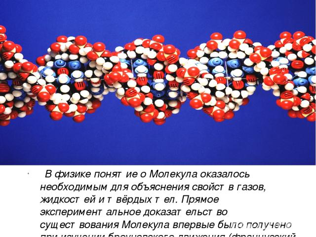 В физике понятие о Молекула оказалось необходимым для объяснения свойств газов, жидкостей и твёрдых тел. Прямое экспериментальное доказательство существования Молекула впервые было получено при изучении броуновского движения (французский физик Ж. Пе…