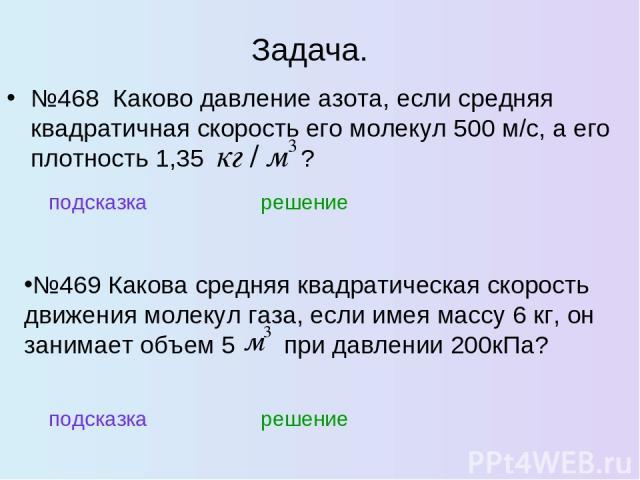 Задача. №468 Каково давление азота, если средняя квадратичная скорость его молекул 500 м/с, а его плотность 1,35 ? подсказка решение №469 Какова средняя квадратическая скорость движения молекул газа, если имея массу 6 кг, он занимает объем 5 при дав…