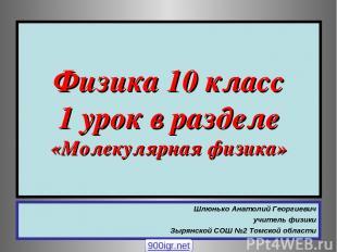 Физика 10 класс 1 урок в разделе «Молекулярная физика» Шлюнько Анатолий Георгиев