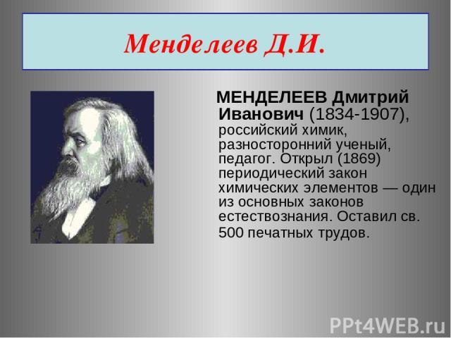 Менделеев Д.И. МЕНДЕЛЕЕВ Дмитрий Иванович (1834-1907), российский химик, разносторонний ученый, педагог. Открыл (1869) периодический закон химических элементов — один из основных законов естествознания. Оставил св. 500 печатных трудов.