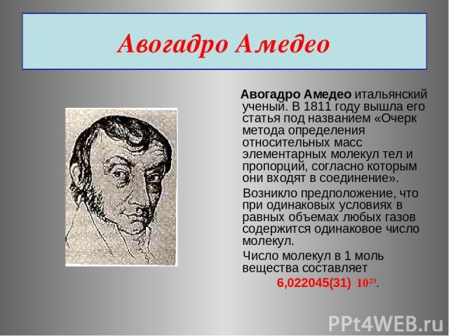 Авогадро Амедео Авогадро Амедео итальянский ученый. В 1811 году вышла его статья под названием «Очерк метода определения относительных масс элементарных молекул тел и пропорций, согласно которым они входят в соединение». Возникло предположение, что …