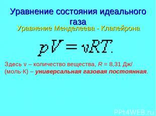 Уравнение состояния идеального газа Уравнение Менделеева - Клапейрона Здесь ν –