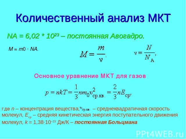Количественный анализ МКТ NА = 6,02 * 1023 – постоянная Авогадро. M=m0·NA. Основное уравнение МКТ для газов где n – концентрация вещества,  – среднеквадратичная скорость молекул, Eср – средняя кинетическая энергия поступательного движения м…