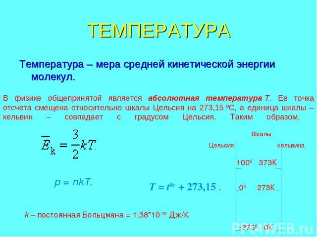 ТЕМПЕРАТУРА Температура – мера средней кинетической энергии молекул. В физике общепринятой является абсолютная температураT. Ее точка отсчета смещена относительно шкалы Цельсия на 273,15ºC, а единица шкалы – кельвин – совпадает с градусом Цельсия.…
