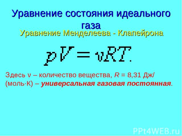 Уравнение состояния идеального газа Уравнение Менделеева - Клапейрона Здесь ν – количество вещества, R=8,31Дж/(моль·К) – универсальная газовая постоянная.