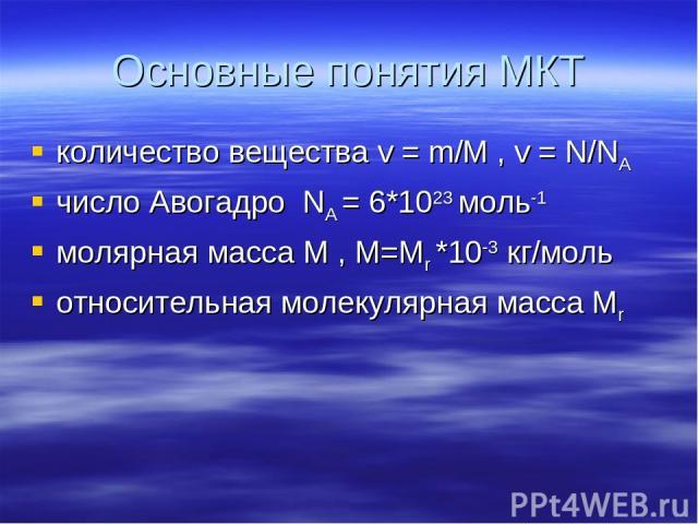 Основные понятия МКТ количество вещества v = m/М , v = N/NA число Авогадро NA = 6*1023 моль-1 молярная масса М , М=Мr *10-3 кг/моль относительная молекулярная масса Мr
