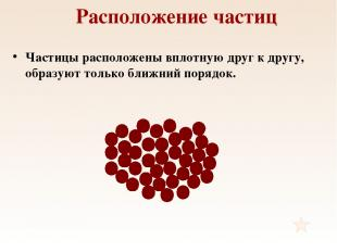 Расположение частиц Частицы расположены вплотную друг к другу, образуют только б