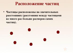 Расположение частиц Частицы расположены на значительных расстояниях (расстояния