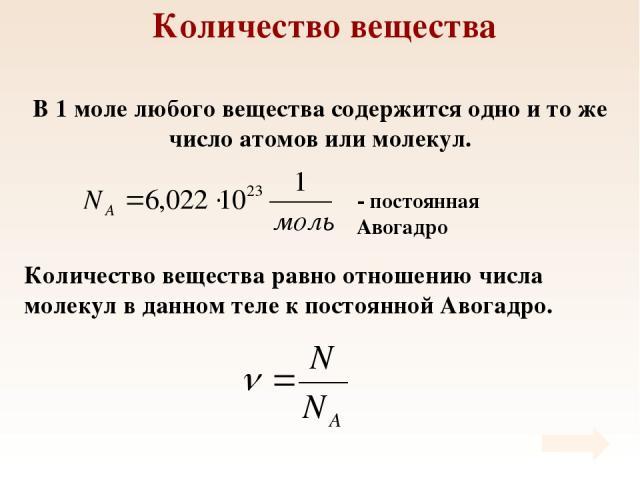 Количество вещества В 1 моле любого вещества содержится одно и то же число атомов или молекул. Количество вещества равно отношению числа молекул в данном теле к постоянной Авогадро.