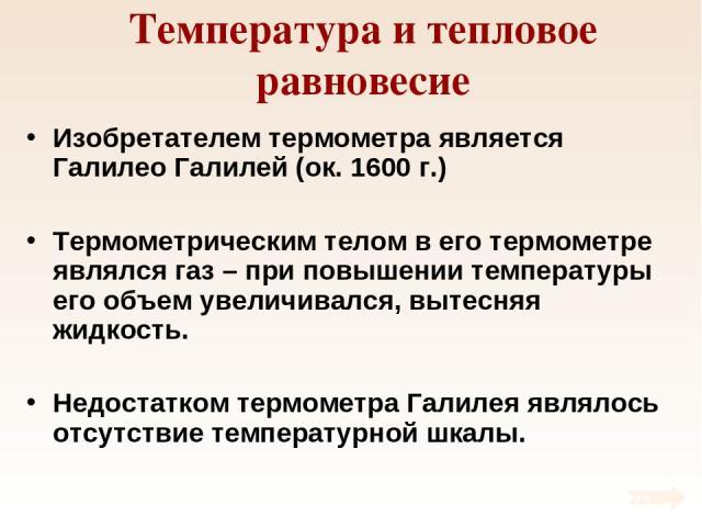 Температура и тепловое равновесие Изобретателем термометра является Галилео Галилей (ок. 1600 г.) Термометрическим телом в его термометре являлся газ – при повышении температуры его объем увеличивался, вытесняя жидкость. Недостатком термометра Галил…