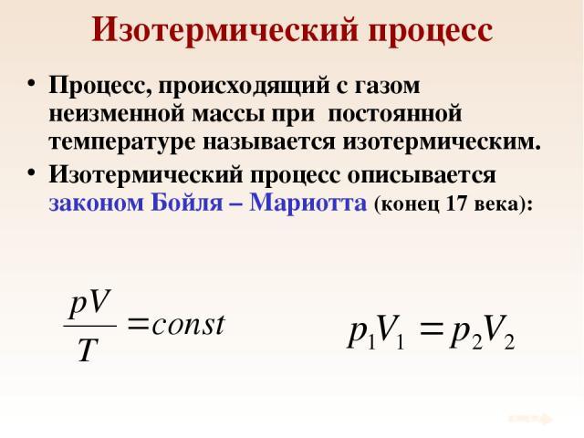 Изотермический процесс Процесс, происходящий с газом неизменной массы при постоянной температуре называется изотермическим. Изотермический процесс описывается законом Бойля – Мариотта (конец 17 века):