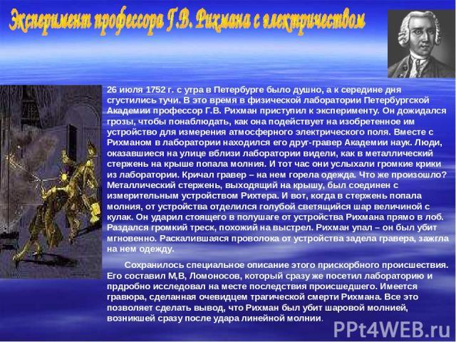 26 июля 1752 г. с утра в Петербурге было душно, а к середине дня сгустились тучи. В это время в физической лаборатории Петербургской Академии профессор Г.В. Рихман приступил к эксперименту. Он дожидался грозы, чтобы понаблюдать, как она подействует …