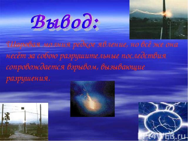 Шаровая молния редкое явление, но всё же она несёт за собою разрушительные последствия сопровождается взрывом, вызывающие разрушения.