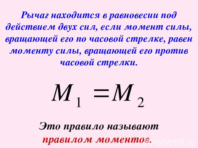 Рычаг находится в равновесии под действием двух сил, если момент силы, вращающей его по часовой стрелке, равен моменту силы, вращающей его против часовой стрелки. Это правило называют правилом моментов.