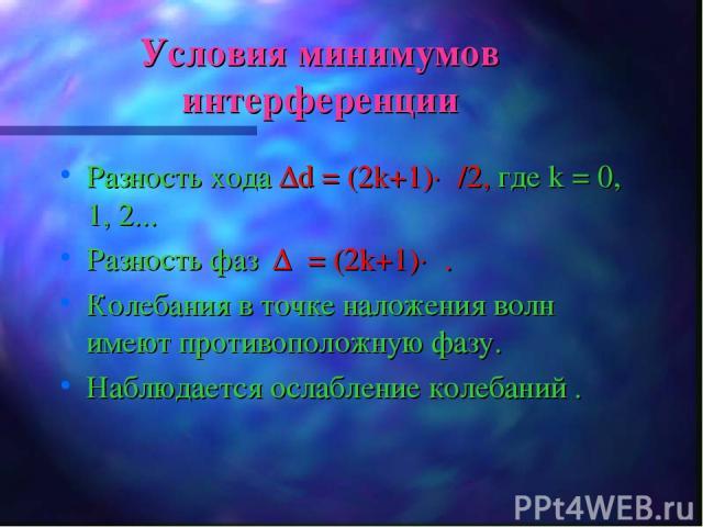 Условия минимумов интерференции Разность хода Δd = (2k+1)·λ/2, где k = 0, 1, 2... Разность фаз Δφ= (2k+1)·π. Колебания в точке наложения волн имеют противоположную фазу. Наблюдается ослабление колебаний .