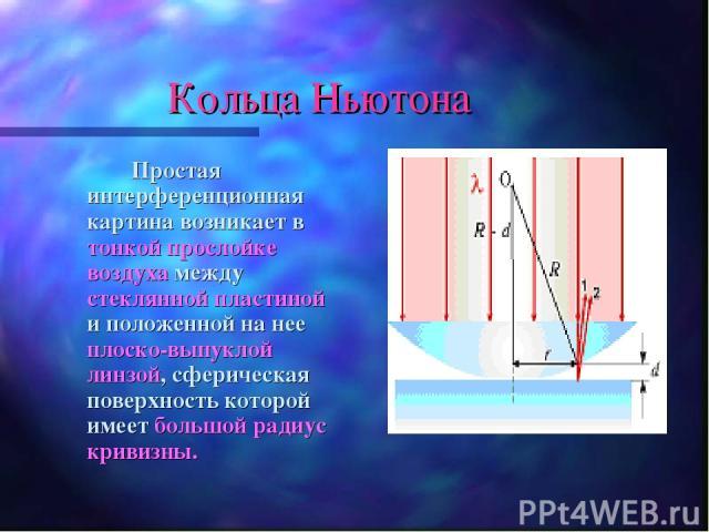 Кольца Ньютона Простая интерференционная картина возникает в тонкой прослойке воздуха между стеклянной пластиной и положенной на нее плоско-выпуклой линзой, сферическая поверхность которой имеет большой радиус кривизны.
