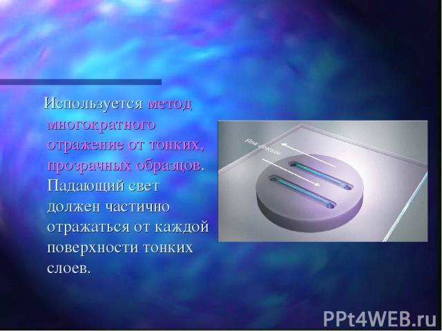 Используется метод многократного отражение от тонких, прозрачных образцов. Падающий свет должен частично отражаться от каждой поверхности тонких слоев.
