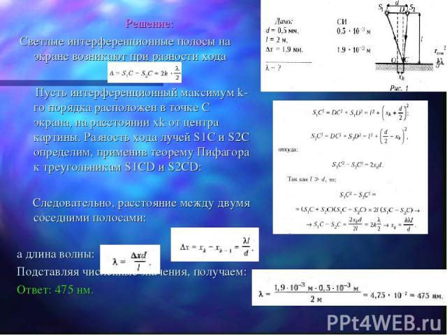 Решение: Светлые интерференционные полосы на экране возникают при разности хода Пусть интерференционный максимум k-го порядка расположен в точке C экрана, на расстоянии xk от центра картины. Разность хода лучей S1C и S2C определим, применив теорему …