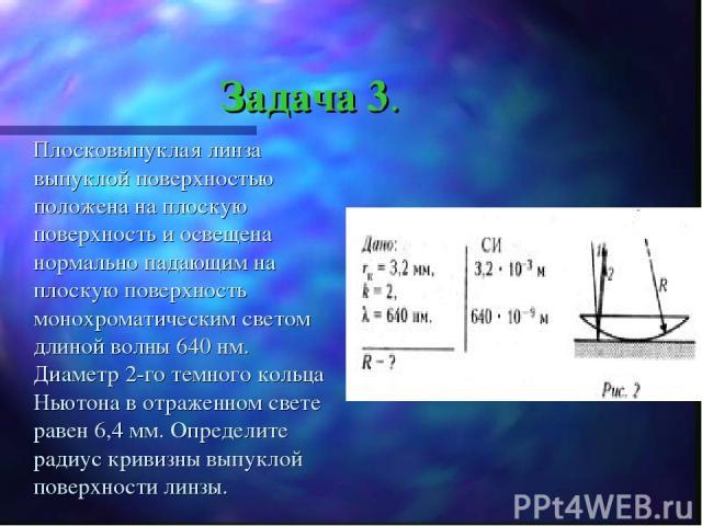 Задача 3. Плосковыпуклая линза выпуклой поверхностью положена на плоскую поверхность и освещена нормально падающим на плоскую поверхность монохроматическим светом длиной волны 640 нм. Диаметр 2-го темного кольца Ньютона в отраженном свете равен 6,4 …