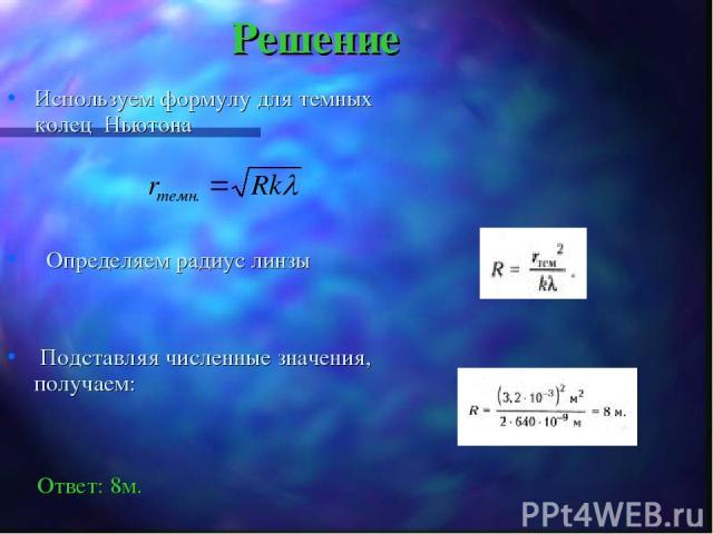 Решение Используем формулу для темных колец Ньютона Определяем радиус линзы Подставляя численные значения, получаем: Ответ: 8м.