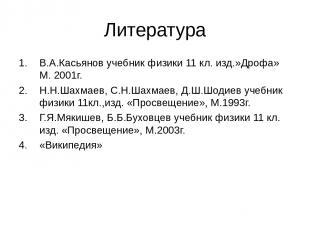Литература В.А.Касьянов учебник физики 11 кл. изд.»Дрофа» М. 2001г. Н.Н.Шахмаев,
