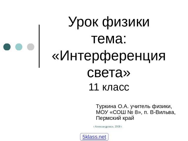 г.Александровск, 2008 г. Урок физики тема: «Интерференция света» 11 класс Туркина О.А. учитель физики, МОУ «СОШ № 8», п. В-Вильва, Пермский край 5klass.net