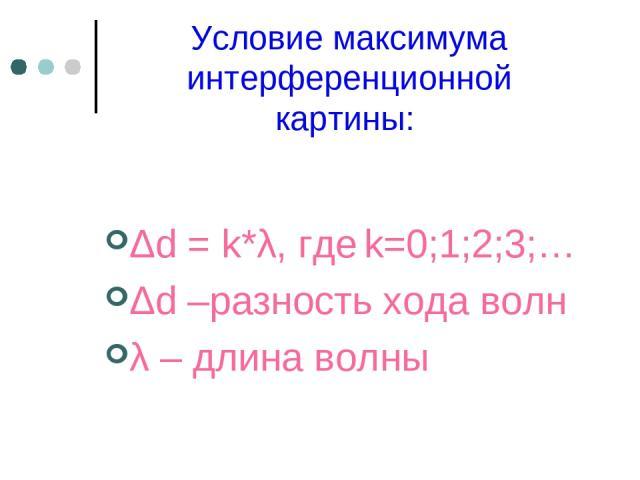Условие максимума интерференционной картины: Δd=k*λ, где k=0;1;2;3;… Δd –разность хода волн λ – длина волны