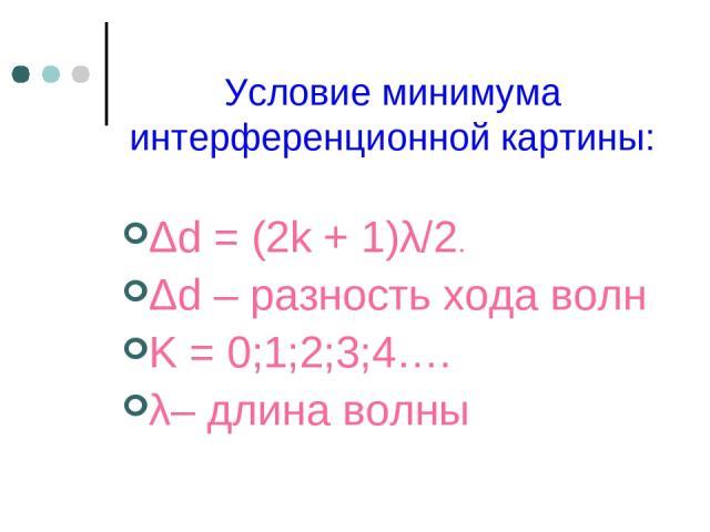Условие минимума интерференционной картины: Δd=(2k+1)λ/2. Δd – разность хода волн K = 0;1;2;3;4…. λ– длина волны