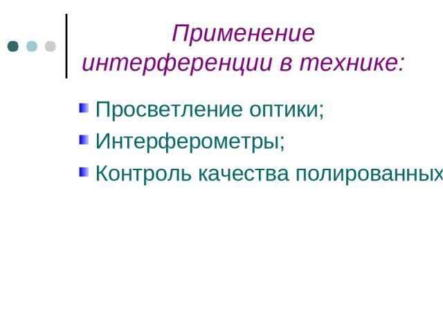Применение интерференции в технике: Просветление оптики; Интерферометры; Контроль качества полированных и шлифованных поверхностей.