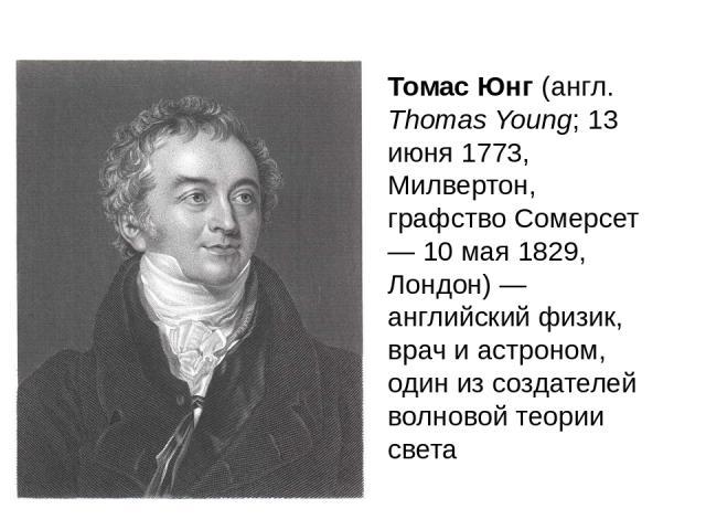 Томас Юнг (англ. Thomas Young; 13 июня 1773, Милвертон, графство Сомерсет — 10 мая 1829, Лондон) — английский физик, врач и астроном, один из создателей волновой теории света