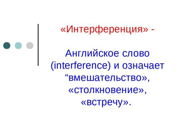 """«Интерференция» - Английское слово (interference) и означает """"вмешательство», «столкновение», «встречу»."""