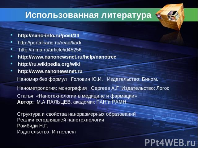 Использованная литература http://nano-info.ru/post/34 http://portalnano.ru/read/kadr http://mma.ru/article/id45256 http://www.nanonewsnet.ru/help/nanotree http://ru.wikipedia.org/wiki http://www.nanonewsnet.ru Нанометрология: монография Сергеев А.Г …