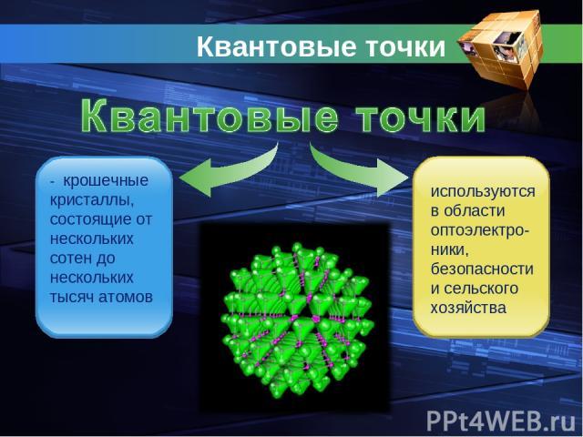 Квантовые точки - крошечные кристаллы, состоящие от нескольких сотен до нескольких тысяч атомов используются в области оптоэлектро- ники, безопасности и сельского хозяйства