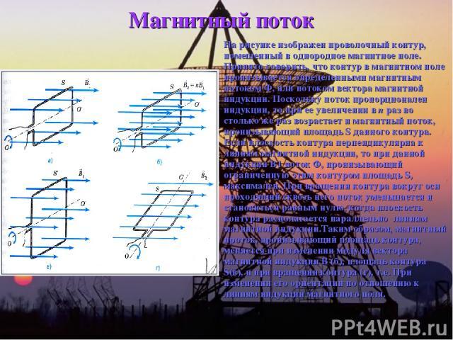 Магнитный поток На рисунке изображен проволочный контур, помещенный в однородное магнитное поле. Принято говорить, что контур в магнитном поле пронизывается определенными магнитным потоком Ф, или потоком вектора магнитной индукции. Поскольку поток п…