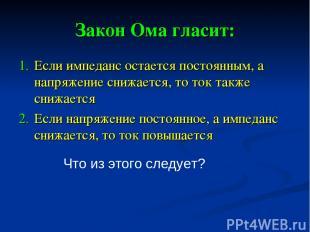 Закон Ома гласит: Если импеданс остается постоянным, а напряжение снижается, то